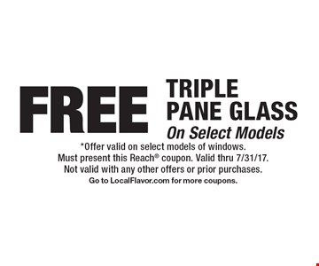 FREE TRIPLE PANE GLASS On Select Models. *Offer valid on select models of windows.Must present this Reach coupon. Valid thru 7/31/17.Not valid with any other offers or prior purchases.Go to LocalFlavor.com for more coupons.