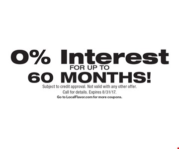 0% Interest FOR UP TO60 MONTHS!. Subject to credit approval. Not valid with any other offer.Call for details. Expires 8/31/17.Go to LocalFlavor.com for more coupons.