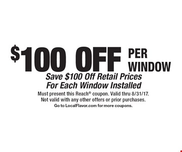 $100 OFF PER WINDOW Save $100 Off Retail PricesFor Each Window Installed. Must present this Reach coupon. Valid thru 8/31/17.Not valid with any other offers or prior purchases.Go to LocalFlavor.com for more coupons.