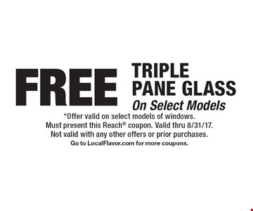 FREE TRIPLE PANE GLASSOn Select Models. *Offer valid on select models of windows.Must present this Reach coupon. Valid thru 8/31/17.Not valid with any other offers or prior purchases.Go to LocalFlavor.com for more coupons.