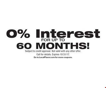 0% Interest FOR UP TO60 MONTHS! Subject to credit approval. Not valid with any other offer. Call for details. Expires 10/31/17. Go to LocalFlavor.com for more coupons.