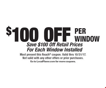 $100 OFF PER WINDOW. Save $100 Off Retail Prices For Each Window Installed. Must present this Reach coupon. Valid thru 10/31/17. Not valid with any other offers or prior purchases. Go to LocalFlavor.com for more coupons.