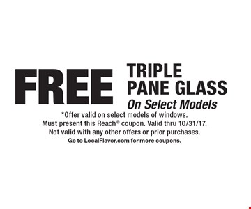 FREE TRIPLE PANE GLASS On Select Models. *Offer valid on select models of windows.Must present this Reach coupon. Valid thru 10/31/17. Not valid with any other offers or prior purchases. Go to LocalFlavor.com for more coupons.