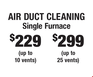 Air Duct Cleaning. $299 Single Furnace (up to 25 vents) OR $229 Single Furnace (up to 10 vents). Areas up to 250 sq. ft. Includes light furniture moving. Excludes insurance claims. Not valid with other offers & discounts. Additional charges may apply. Prior sales excluded. Expires 7/5/17.