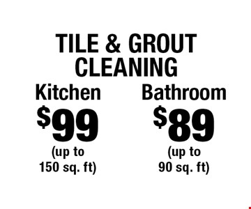 Tile & Grout Cleaning $89 Bathroom (up to 90 sq. ft) OR $99 Kitchen (up to 150 sq. ft). Areas up to 250 sq. ft. Includes light furniture moving. Excludes insurance claims. Not valid with other offers & discounts. Additional charges may apply. Prior sales excluded. Expires 7/5/17.