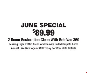 June Special. $89.99 2 Room Restoration Clean With RotoVac 360. Making High Traffic Areas And Heavily Soiled Carpets Look Almost Like New Again! Call Today For Complete Details. Areas up to 250 sq. ft. Includes light furniture moving. Excludes insurance claims. Not valid with other offers & discounts. Additional charges may apply. Prior sales excluded. Expires 7/5/17.