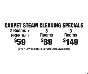 Carpet Steam Cleaning Specials $59 2 Rooms + FREE Hall OR $89 5 Rooms OR $149 8 Rooms (Dry / Low Moisture Service Also Available). Areas up to 250 sq. ft. Includes light furniture moving. Excludes insurance claims. Not valid with other offers & discounts. Additional charges may apply. Prior sales excluded. Expires 7/5/17.