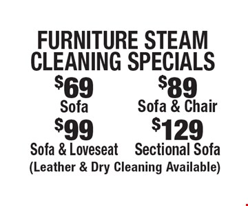 Furniture Steam Cleaning Specials. $129 for a Sectional Sofa (Leather & Dry Cleaning Available) OR $99 for a Sofa & Loveseat (Leather & Dry Cleaning Available) OR $89 for a Sofa & Chair (Leather & Dry Cleaning Available) OR $69 for a Sofa (Leather & Dry Cleaning Available). Areas up to 250 sq. ft. Includes light furniture moving. Excludes insurance claims. Not valid with other offers & discounts. Additional charges may apply. Prior sales excluded. Expires 8/4/17.