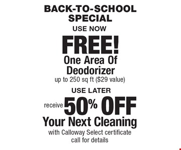 Back-To-School Special. Receive 50% OFF Your Next Cleaning. With Calloway Select certificate. Call for details. FREE! One Area Of Deodorizer up to 250 sq ft ($29 value). Areas up to 250 sq. ft. Includes light furniture moving. Excludes insurance claims. Not valid with other offers & discounts. Additional charges may apply. Prior sales excluded. Expires 10/6/17.