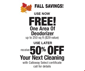 FAll savings! 50% OFF Your Next Cleaning with Calloway Select certificate, call for details. FREE! One Area Of Deodorizer up to 250 sq ft ($29 value). Areas up to 250 sq. ft. Includes light furniture moving. Excludes insurance claims. Not valid with other offers & discounts. Additional charges may apply. Prior sales excluded. Expires 12-1-17.