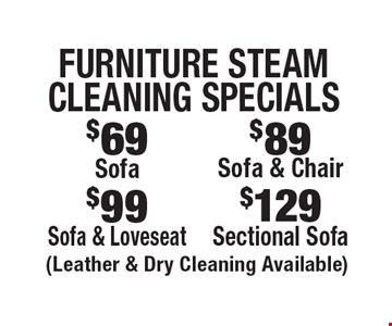 Furniture Steam Cleaning Specials $129 Sectional Sofa. $99 Sofa & Loveseat. $89 Sofa & Chair. $69 Sofa. . (Leather & Dry Cleaning Available). Areas up to 250 sq. ft. Includes light furniture moving. Excludes insurance claims. Not valid with other offers & discounts. Additional charges may apply. Prior sales excluded. Expires 12-1-17.