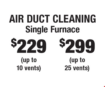 Air Duct Cleaning $299 Single Furnace (up to 25 vents). $229 Single Furnace (up to 10 vents). Areas up to 250 sq. ft. Includes light furniture moving. Excludes insurance claims. Not valid with other offers & discounts. Additional charges may apply. Prior sales excluded. Expires 12-1-17.