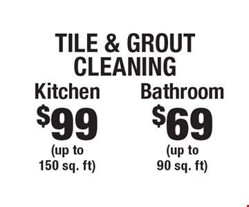 Tile & Grout Cleaning $69 Bathroom (up to 90 sq. ft). $99 Kitchen (up to 150 sq. ft). Areas up to 250 sq. ft. Includes light furniture moving. Excludes insurance claims. Not valid with other offers & discounts. Additional charges may apply. Prior sales excluded. Expires 12-1-17.