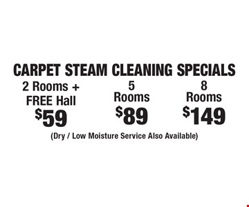 Carpet Steam Cleaning Specials $59 2 Rooms + FREE Hall. $89 5 Rooms. $149 8 Rooms.  (Dry / Low Moisture Service Also Available). Areas up to 250 sq. ft. Includes light furniture moving. Excludes insurance claims. Not valid with other offers & discounts. Additional charges may apply. Prior sales excluded. Expires 12-1-17.
