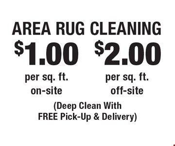 $2.00 Area Rug Cleaning per sq. ft. off-site. $1.00 Area Rug Cleaning per sq. ft. on-site. (Deep Clean With FREE Pick-Up & Delivery). Areas up to 250 sq. ft. Includes light furniture moving. Excludes insurance claims. Not valid with other offers & discounts. Additional charges may apply. Prior sales excluded. Expires 12-1-17.