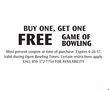 BUY ONE, GET ONE FREE GAME OF BOWLING. Must present coupon at time of purchase. Expires 6-26-17. Valid during Open Bowling Times. Certain restrictions apply. CALL 859-372-7754 FOR AVAILABILITY