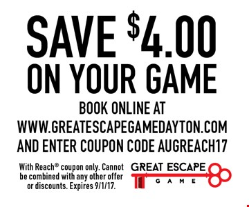 SAVE $4.00 on your game. Book online at www.greatescapegamedayton.com and enter coupon code AUGREACH17. With Reach coupon only. Cannot be combined with any other offer or discounts. Expires 9/1/17.