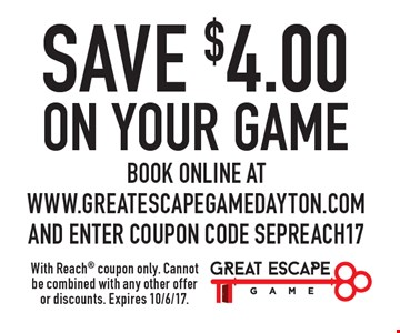 Save $4.00 on your game. Book online at www.greatescapegamedayton.com and enter coupon code SEPREACH17. With Reach coupon only. Cannot be combined with any other offer or discounts. Expires 10/6/17.