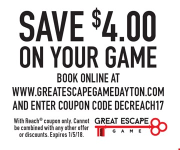 SAVE $4.00 on your game. Book online at www.greatescapegamedayton.com and enter coupon code DECREACH17. With Reach coupon only. Cannot be combined with any other offer or discounts. Expires 1/5/18.