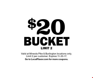 $20 BUCKET. LIMIT 2. Valid at Mineola Pike & Burlington locations only. Limit 2 per customer. Expires 11-30-17. Go to LocalFlavor.com for more coupons.