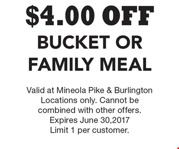 $4.00 OFF Bucket Or Family Meal. Valid at Mineola Pike & Burlington Locations only. Cannot be combined with other offers. Expires June 30,2017. Limit 1 per customer.