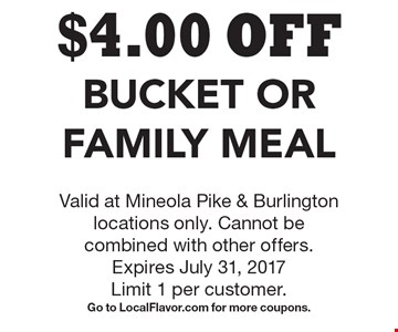 $4.00 OFF Bucket Or Family Meal. Valid at Mineola Pike & Burlington locations only. Cannot be combined with other offers. Expires July 31, 2017 Limit 1 per customer. Go to LocalFlavor.com for more coupons.