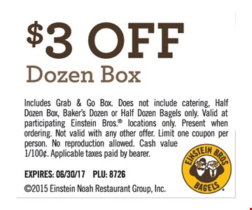 $3 Off Dozen Box. Includes Grab & Go Box. Does not include catering, Half Dozen Box, Baker's Dozen or Half Dozen Bagels only. Valid at participating Einstein Bros. Locations only. Present when ordering. Not valid with any other offer. Limit one coupon per person. No reproduction allowed. Cash value 1/100¢. Applicable taxes paid by bearer. Expires 6/30/17. PLU: 8726