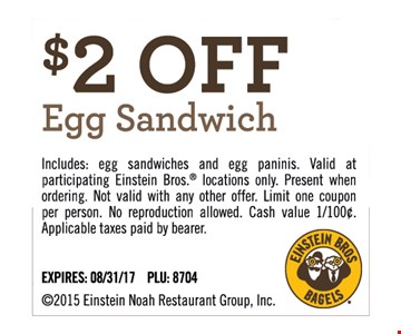 $2 off Egg Sandwich. Includes: egg sandwiches and egg paninis. Valid at participating Einstein Bros. locations only. Present when ordering. Not valid with any other offer. Limit one coupon per person. No reproduction allowed. Applicable taxes paid by bearer. Expires 8/31/17