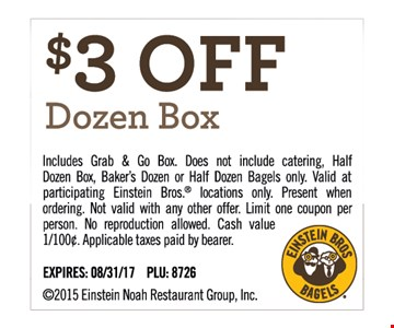 $3 off Dozen Box. Includes Grab & Go Box. Does not include catering. Half Dozen Box, Baker's Dozen or Half Dozen Bagels only. Valid at participating Einstein Bros. locations only. Present when ordering. Not valid with any other offer. Limit one coupon per person. No reproduction allowed. Applicable taxes paid by bearer. Expires 8/31/17