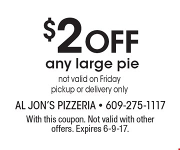 $2 Off any large pie not valid on Friday pickup or delivery only. With this coupon. Not valid with other offers. Expires 6-9-17.