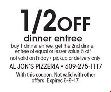 1/2 Off dinner entree. Buy 1 dinner entree, get the 2nd dinner entree of equal or lesser value 1/2 off not valid on Friday - pickup or delivery only. With this coupon. Not valid with other offers. Expires 6-9-17.