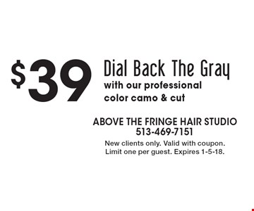$39 Dial Back The Gray with our professional color camo & cut. New clients only. Valid with coupon.Limit one per guest. Expires 1-5-18.