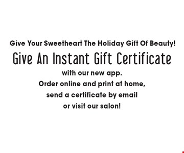 Give Your Sweetheart The Holiday Gift Of Beauty! Give An Instant Gift Certificate with our new app. Order online and print at home, send a certificate by email or visit our salon!