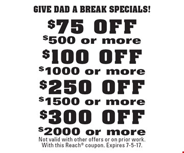 give dad a break specials! $300 OFF $2000 or more. $250 OFF $1500 or more. $100 OFF $1000 or more. $75 OFF $500 or more. Not valid with other offers or on prior work. With this Reach coupon. Expires 7-5-17.
