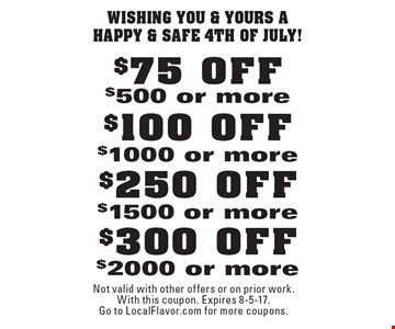 Wishing You & Yours A Happy & Safe 4th of July! $300 OFF $2000 or more. $250 OFF $1500 or more. $100 OFF $1000 or more. $75 OFF $500 or more. Not valid with other offers or on prior work. With this coupon. Expires 8-5-17.Go to LocalFlavor.com for more coupons.