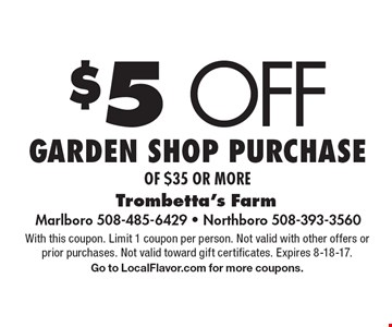 $5 off garden shop purchase of $35 or more. With this coupon. Limit 1 coupon per person. Not valid with other offers or prior purchases. Not valid toward gift certificates. Expires 8-18-17. Go to LocalFlavor.com for more coupons.