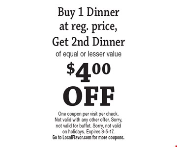 $4.00 OFF. Buy 1 Dinner at reg. price, Get 2nd Dinner of equal or lesser value. One coupon per visit per check. Not valid with any other offer. Sorry, not valid for buffet. Sorry, not valid on holidays. Expires 8-5-17. Go to LocalFlavor.com for more coupons.