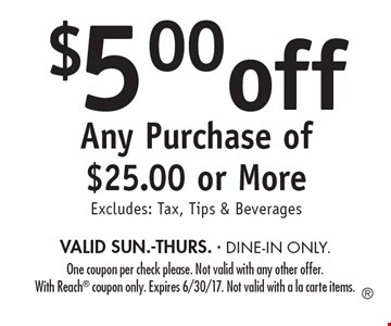 $5.00 off Any Purchase of $25.00 or More. Excludes: Tax, Tips & Beverages. VALID SUN.-THURS. DINE-IN ONLY. One coupon per check please. Not valid with any other offer. With Reach coupon only. Expires 6/30/17. Not valid with a la carte items.