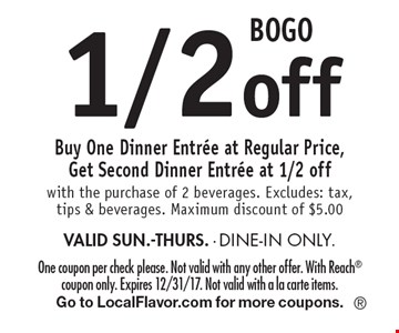 BOGO 1/2 off. Buy One Dinner Entree at Regular Price, Get Second Dinner Entree at 1/2 off with the purchase of 2 beverages. Excludes: tax, tips & beverages. Maximum discount of $5.00 VALID SUN.-THURS. - DINE-IN ONLY. One coupon per check please. Not valid with any other offer. With Reach coupon only. Expires 12/31/17. Not valid with a la carte items. Go to LocalFlavor.com for more coupons.