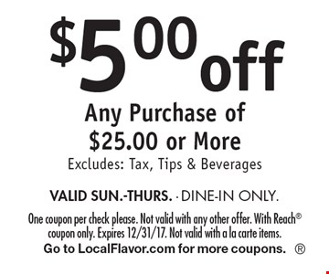 $5.00 off Any Purchase of $25.00 or More. Excludes: Tax, Tips & Beverages. VALID SUN.-THURS. - DINE-IN ONLY. One coupon per check please. Not valid with any other offer. With Reach coupon only. Expires 12/31/17. Not valid with a la carte items. Go to LocalFlavor.com for more coupons.