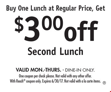 Buy One Lunch at Regular Price, Get $3.00 off Second Lunch VALID MON.-THURS. - DINE-IN ONLY.. One coupon per check please. Not valid with any other offer. With Reach coupon only. Expires 6/30/17. Not valid with a la carte items.