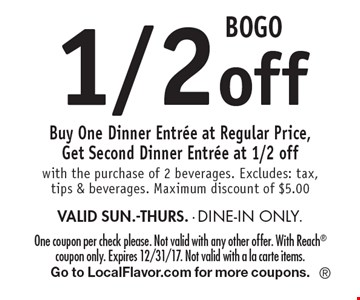 BOGO 1/2 off. Buy one dinner entree at regular price, get second dinner entree at 1/2 off with the purchase of 2 beverages. Excludes: tax, tips & beverages. Maximum discount of $5.00. Valid Sun.-Thurs. Dine-in only. One coupon per check please. Not valid with any other offer. With Reach coupon only. Expires 12/31/17. Not valid with a la carte items. Go to LocalFlavor.com for more coupons.