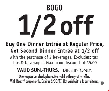 BOGO 1/2 off. Buy One Dinner Entree at Regular Price, Get Second Dinner Entree at 1/2 off with the purchase of 2 beverages. Excludes: tax, tips & beverages. Maximum discount of $5.00. VALID SUN.-THURS. DINE-IN ONLY. One coupon per check please. Not valid with any other offer. With Reach coupon only. Expires 6/30/17. Not valid with a la carte items.