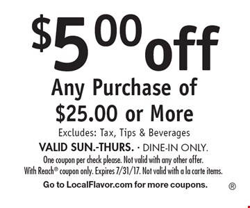 $5.00 off Any Purchase of $25.00 or More Excludes: Tax, Tips & Beverages VALID SUN.-THURS. - DINE-IN ONLY. One coupon per check please. Not valid with any other offer. With Reach coupon only. Expires 7/31/17. Not valid with a la carte items. Go to LocalFlavor.com for more coupons.