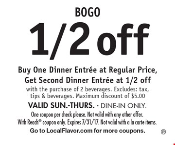 BOGO 1/2 off Buy One Dinner Entree at Regular Price, Get Second Dinner Entree at 1/2 off with the purchase of 2 beverages. Excludes: tax, tips & beverages. Maximum discount of $5.00 VALID SUN.-THURS. - DINE-IN ONLY. One coupon per check please. Not valid with any other offer. With Reach coupon only. Expires 7/31/17. Not valid with a la carte items. Go to LocalFlavor.com for more coupons.