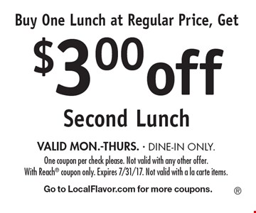 Buy One Lunch at Regular Price, Get $3.00 off Second Lunch VALID MON.-THURS. - DINE-IN ONLY. One coupon per check please. Not valid with any other offer. With Reach coupon only. Expires 7/31/17. Not valid with a la carte items. Go to LocalFlavor.com for more coupons.