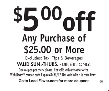 $5 off Any Purchase of $25 or More. Excludes: Tax, Tips & Beverages. VALID SUN.-THURS. - DINE-IN ONLY. One coupon per check please. Not valid with any other offer. With Reach coupon only. Expires 8/31/17. Not valid with a la carte items. Go to LocalFlavor.com for more coupons.