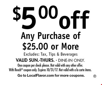 $5.00 off Any Purchase of $25.00 or More. Excludes: Tax, Tips & Beverages VALID SUN.-THURS. - DINE-IN ONLY. One coupon per check please. Not valid with any other offer. With Reach coupon only. Expires 10/31/17. Not valid with a la carte items. Go to LocalFlavor.com for more coupons.