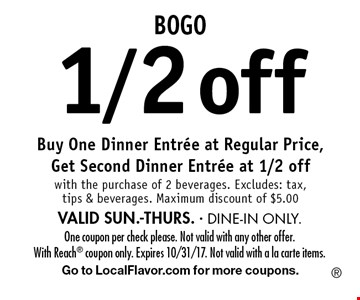 BOGO1/2off Buy One Dinner Entree at Regular Price, Get Second Dinner Entree at 1/2 off with the purchase of 2 beverages. Excludes: tax, tips & beverages. Maximum discount of $5.00 VALID SUN.-THURS. - DINE-IN ONLY.. One coupon per check please. Not valid with any other offer. With Reach coupon only. Expires 10/31/17. Not valid with a la carte items.Go to LocalFlavor.com for more coupons.