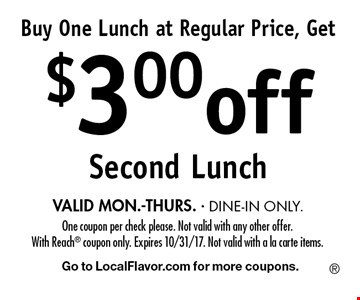 Buy One Lunch at Regular Price, Get $3.00off Second Lunch VALID MON.-THURS. - DINE-IN ONLY.. One coupon per check please. Not valid with any other offer. With Reach coupon only. Expires 10/31/17. Not valid with a la carte items.Go to LocalFlavor.com for more coupons.